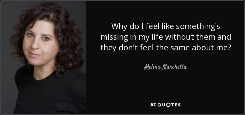 Melina Marchetta Quote Why Do I Feel Like Somethings Missing In My