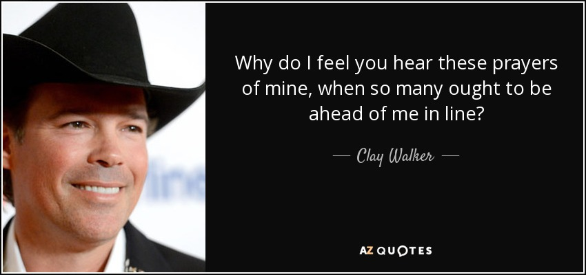 Why do I feel you hear these prayers of mine, when so many ought to be ahead of me in line? - Clay Walker