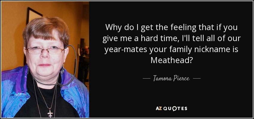 Why do I get the feeling that if you give me a hard time, I'll tell all of our year-mates your family nickname is Meathead? - Tamora Pierce