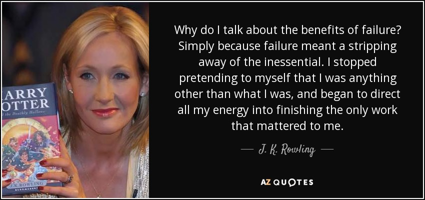 Why do I talk about the benefits of failure? Simply because failure meant a stripping away of the inessential. I stopped pretending to myself that I was anything other than what I was, and began to direct all my energy into finishing the only work that mattered to me. - J. K. Rowling