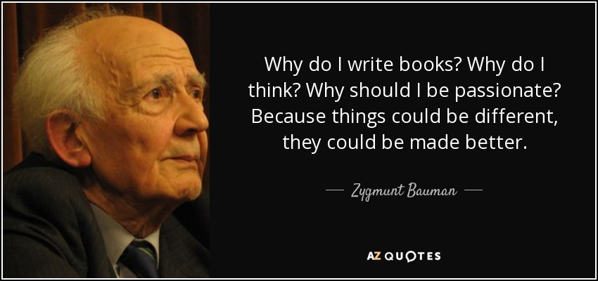 Why do I write books? Why do I think? Why should I be passionate? Because things could be different, they could be made better. - Zygmunt Bauman