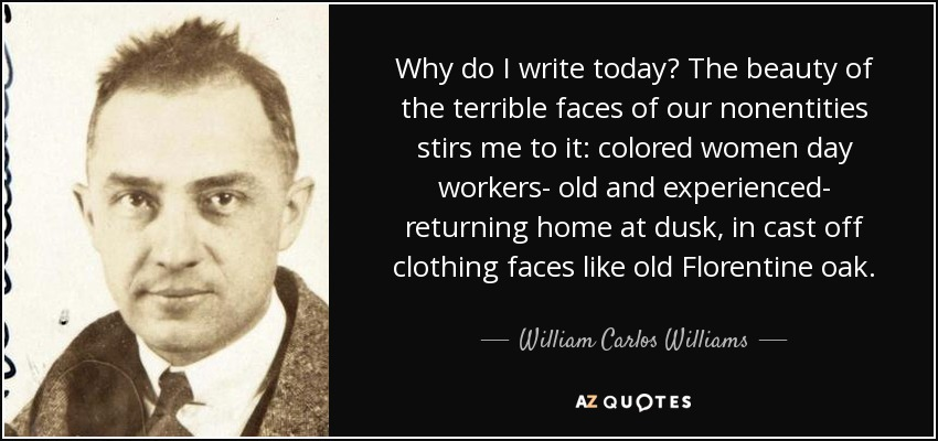 Why do I write today? The beauty of the terrible faces of our nonentities stirs me to it: colored women day workers- old and experienced- returning home at dusk, in cast off clothing faces like old Florentine oak. - William Carlos Williams