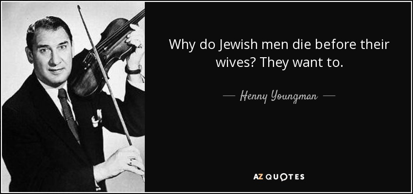 Why do Jewish men die before their wives? They want to. - Henny Youngman