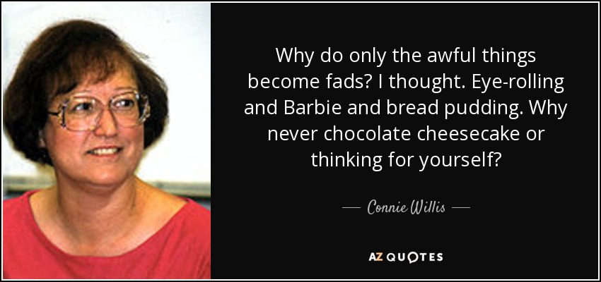 Why do only the awful things become fads? I thought. Eye-rolling and Barbie and bread pudding. Why never chocolate cheesecake or thinking for yourself? - Connie Willis