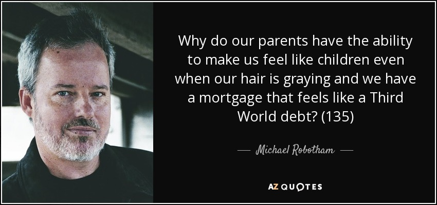 Why do our parents have the ability to make us feel like children even when our hair is graying and we have a mortgage that feels like a Third World debt? (135) - Michael Robotham