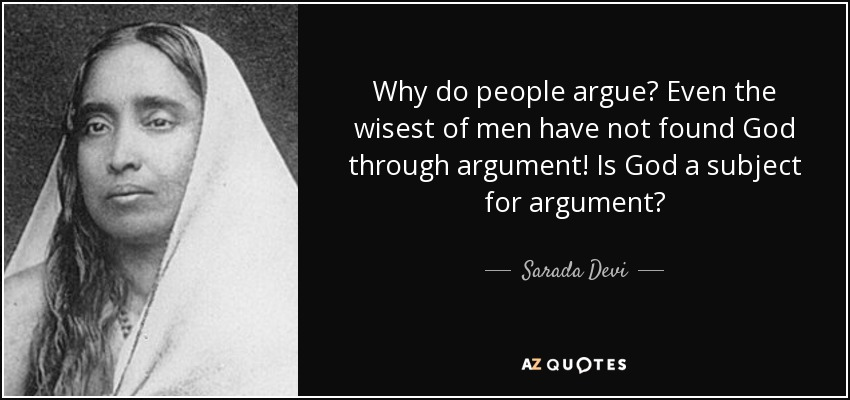 Why do people argue? Even the wisest of men have not found God through argument! Is God a subject for argument? - Sarada Devi