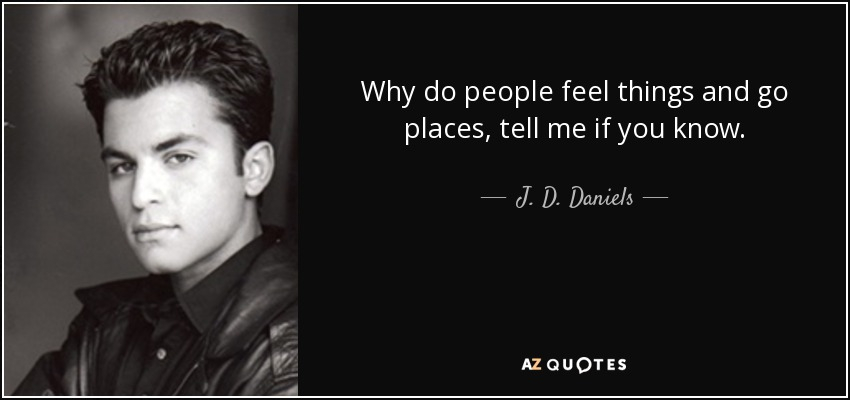 Why do people feel things and go places, tell me if you know. - J. D. Daniels