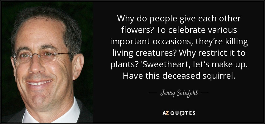 Why do people give each other flowers? To celebrate various important occasions, they're killing living creatures? Why restrict it to plants? 'Sweetheart, let's make up. Have this deceased squirrel. - Jerry Seinfeld