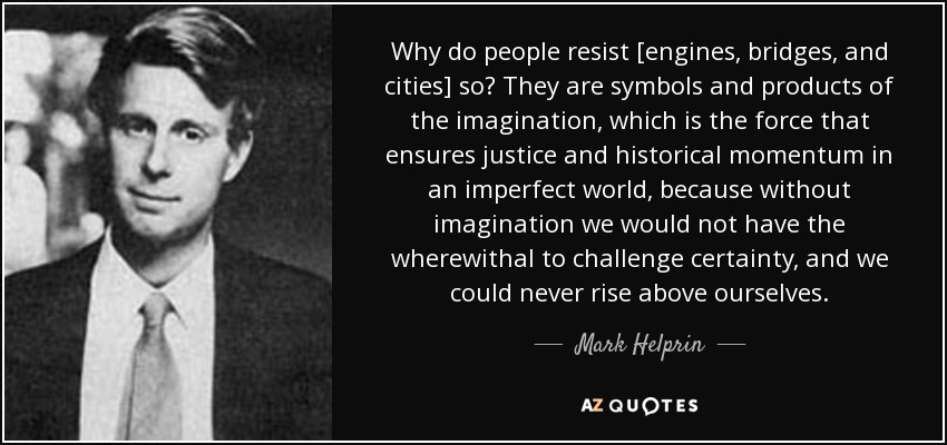 Why do people resist [engines, bridges, and cities] so? They are symbols and products of the imagination, which is the force that ensures justice and historical momentum in an imperfect world, because without imagination we would not have the wherewithal to challenge certainty, and we could never rise above ourselves. - Mark Helprin
