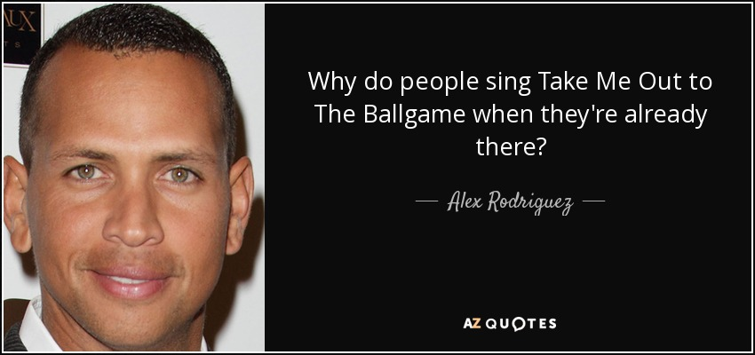 Why do people sing Take Me Out to The Ballgame when they're already there? - Alex Rodriguez