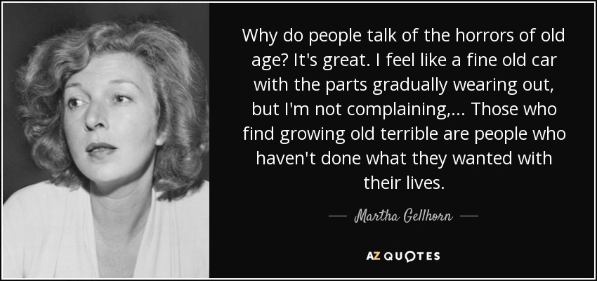 Why do people talk of the horrors of old age? It's great. I feel like a fine old car with the parts gradually wearing out, but I'm not complaining,... Those who find growing old terrible are people who haven't done what they wanted with their lives. - Martha Gellhorn