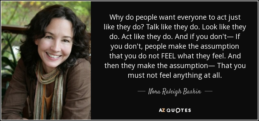 Why do people want everyone to act just like they do? Talk like they do. Look like they do. Act like they do. And if you don't— If you don't, people make the assumption that you do not FEEL what they feel. And then they make the assumption— That you must not feel anything at all. - Nora Raleigh Baskin