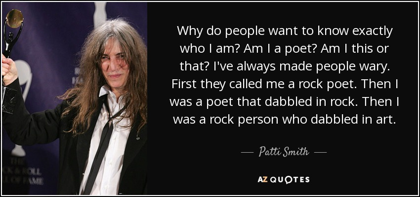 Why do people want to know exactly who I am? Am I a poet? Am I this or that? I've always made people wary. First they called me a rock poet. Then I was a poet that dabbled in rock. Then I was a rock person who dabbled in art. - Patti Smith