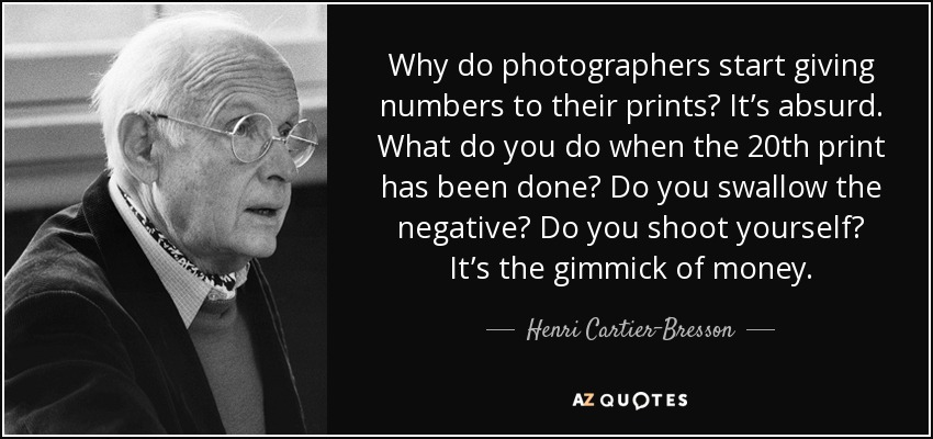 Why do photographers start giving numbers to their prints? It's absurd. What do you do when the 20th print has been done? Do you swallow the negative? Do you shoot yourself? It's the gimmick of money. - Henri Cartier-Bresson