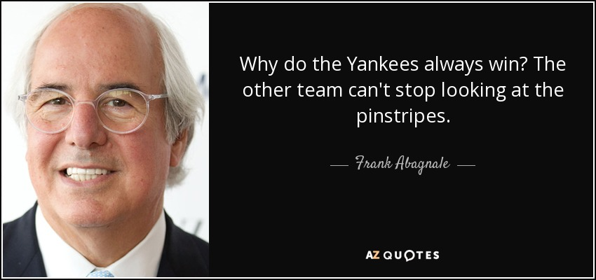 Why do the Yankees always win? The other team can't stop looking at the pinstripes. - Frank Abagnale