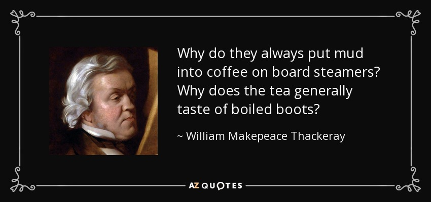 Why do they always put mud into coffee on board steamers? Why does the tea generally taste of boiled boots? - William Makepeace Thackeray