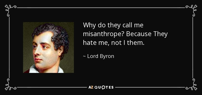 Why do they call me misanthrope? Because They hate me, not I them. - Lord Byron