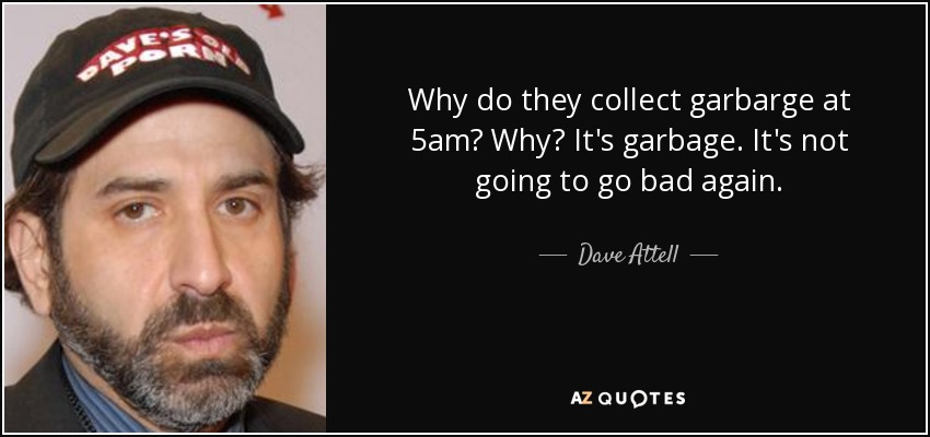 Why do they collect garbarge at 5am? Why? It's garbage. It's not going to go bad again. - Dave Attell