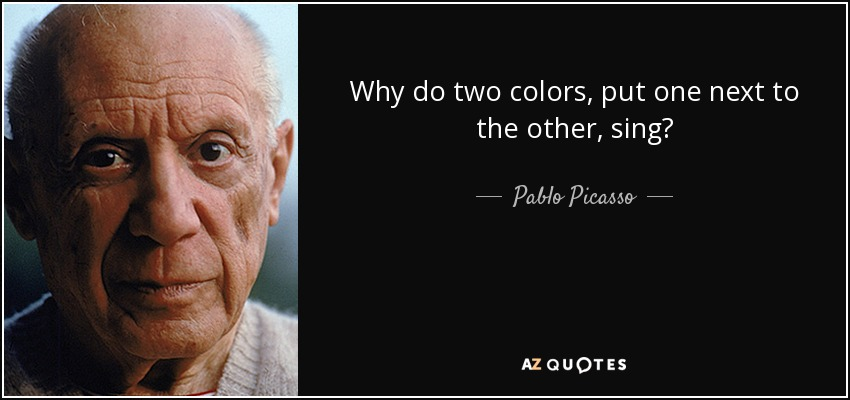 Why do two colors, put one next to the other, sing? - Pablo Picasso