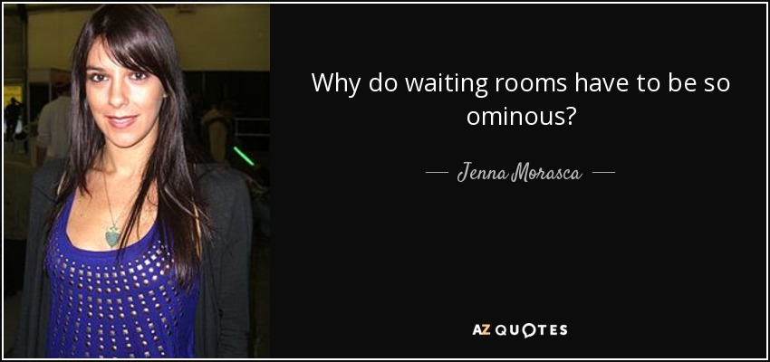 Why do waiting rooms have to be so ominous? - Jenna Morasca