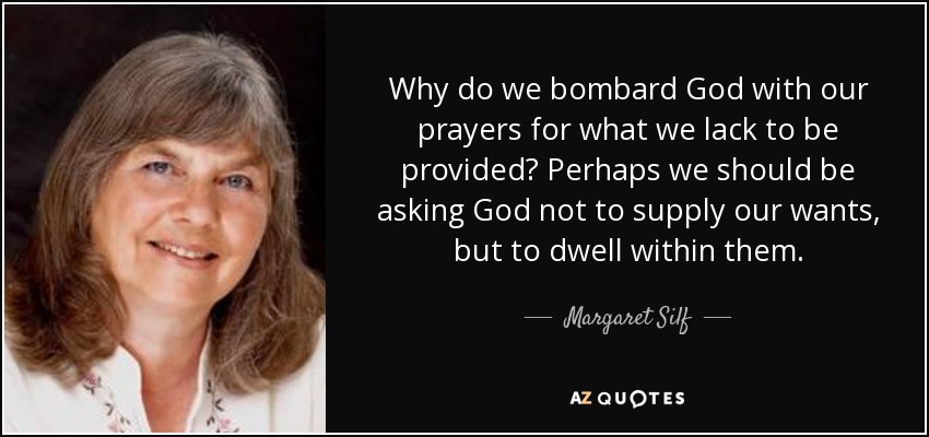 Why do we bombard God with our prayers for what we lack to be provided? Perhaps we should be asking God not to supply our wants, but to dwell within them. - Margaret Silf