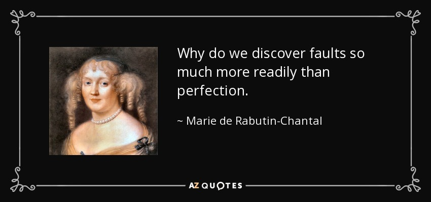 Why do we discover faults so much more readily than perfection. - Marie de Rabutin-Chantal, marquise de Sevigne