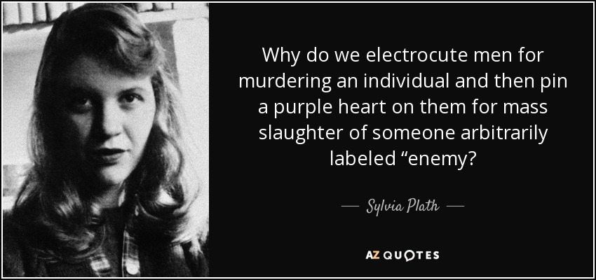 "Why do we electrocute men for murdering an individual and then pin a purple heart on them for mass slaughter of someone arbitrarily labeled ""enemy? - Sylvia Plath"