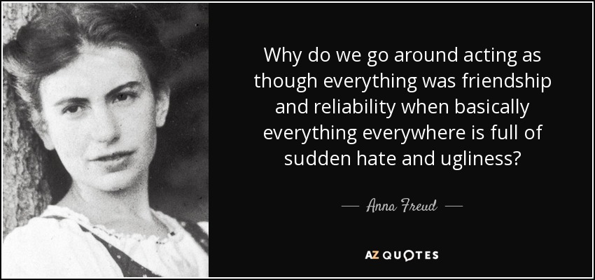 Why do we go around acting as though everything was friendship and reliability when basically everything everywhere is full of sudden hate and ugliness? - Anna Freud