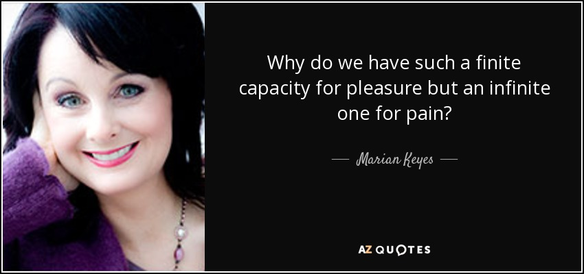 Why do we have such a finite capacity for pleasure but an infinite one for pain? - Marian Keyes