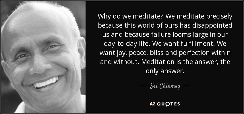 Why do we meditate? We meditate precisely because this world of ours has disappointed us and because failure looms large in our day-to-day life. We want fulfillment. We want joy, peace, bliss and perfection within and without. Meditation is the answer, the only answer. - Sri Chinmoy