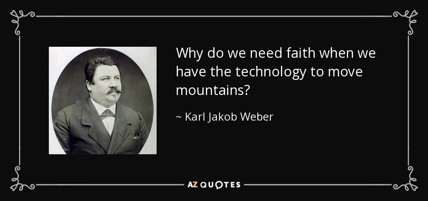Why do we need faith when we have the technology to move mountains? - Karl Jakob Weber