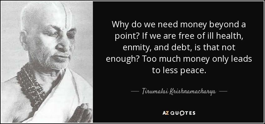 Why do we need money beyond a point? If we are free of ill health, enmity, and debt, is that not enough? Too much money only leads to less peace. - Tirumalai Krishnamacharya