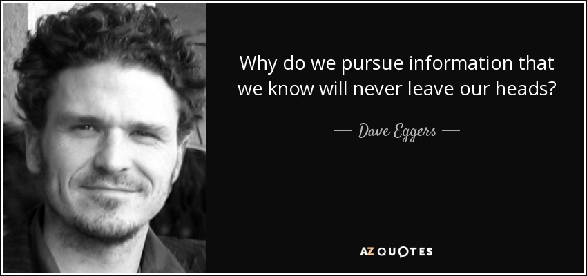 Why do we pursue information that we know will never leave our heads? - Dave Eggers