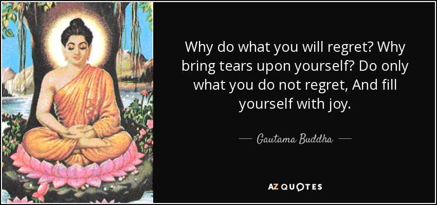 Why do what you will regret? Why bring tears upon yourself? Do only what you do not regret, And fill yourself with joy. - Gautama Buddha