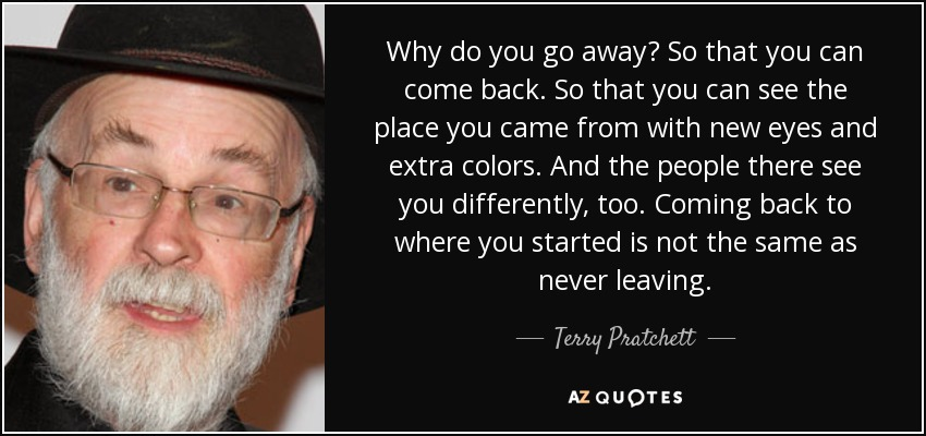 Why do you go away? So that you can come back. So that you can see the place you came from with new eyes and extra colors. And the people there see you differently, too. Coming back to where you started is not the same as never leaving. - Terry Pratchett