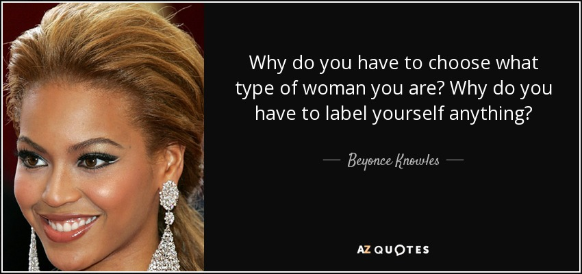 Why do you have to choose what type of woman you are? Why do you have to label yourself anything? - Beyonce Knowles