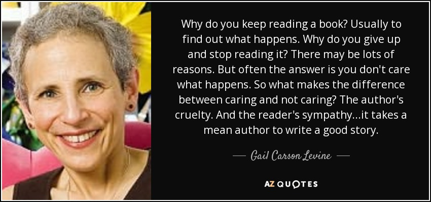 Why do you keep reading a book? Usually to find out what happens. Why do you give up and stop reading it? There may be lots of reasons. But often the answer is you don't care what happens. So what makes the difference between caring and not caring? The author's cruelty. And the reader's sympathy...it takes a mean author to write a good story. - Gail Carson Levine