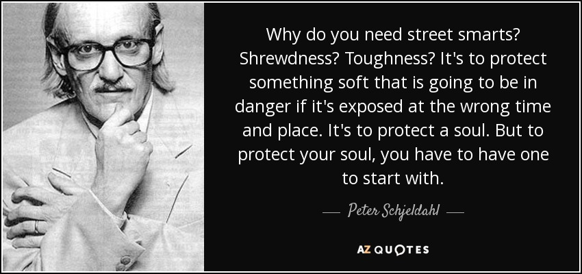Why do you need street smarts? Shrewdness? Toughness? It's to protect something soft that is going to be in danger if it's exposed at the wrong time and place. It's to protect a soul. But to protect your soul, you have to have one to start with. - Peter Schjeldahl
