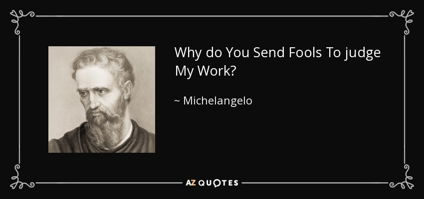 Why do You Send Fools To judge My Work? - Michelangelo