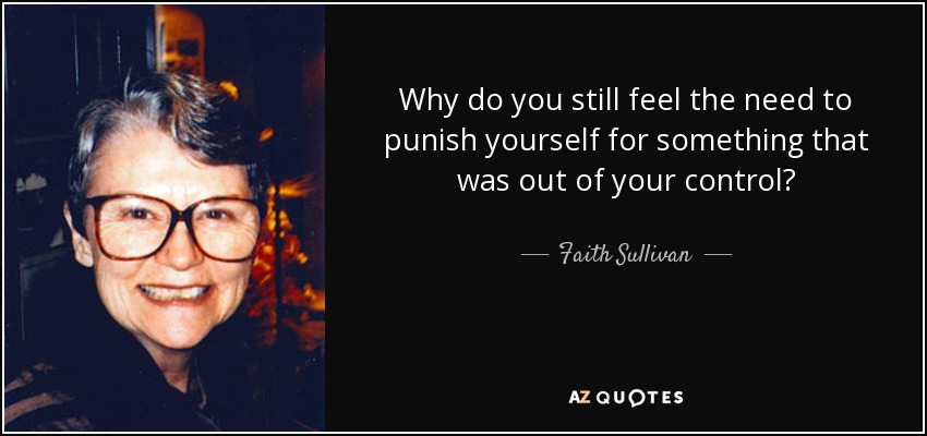 Why do you still feel the need to punish yourself for something that was out of your control? - Faith Sullivan