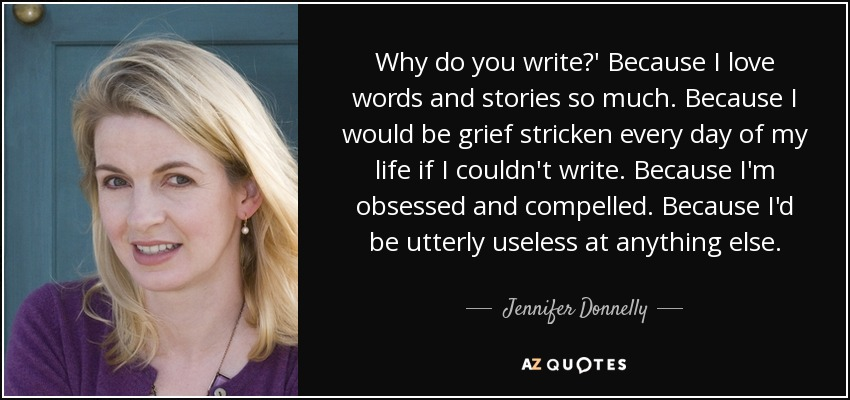 Why do you write?' Because I love words and stories so much. Because I would be grief stricken every day of my life if I couldn't write. Because I'm obsessed and compelled. Because I'd be utterly useless at anything else. - Jennifer Donnelly