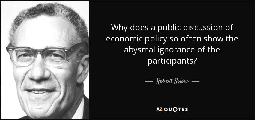 Why does a public discussion of economic policy so often show the abysmal ignorance of the participants? - Robert Solow