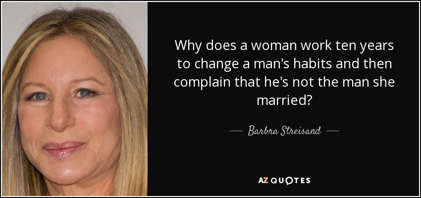 Why does a woman work ten years to change a man's habits and then complain that he's not the man she married? - Barbra Streisand