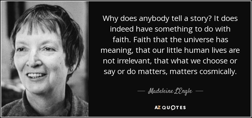 Why does anybody tell a story? It does indeed have something to do with faith. Faith that the universe has meaning, that our little human lives are not irrelevant, that what we choose or say or do matters, matters cosmically. - Madeleine L'Engle