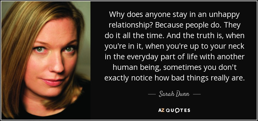 Why does anyone stay in an unhappy relationship? Because people do. They do it all the time. And the truth is, when you're in it, when you're up to your neck in the everyday part of life with another human being, sometimes you don't exactly notice how bad things really are. - Sarah Dunn