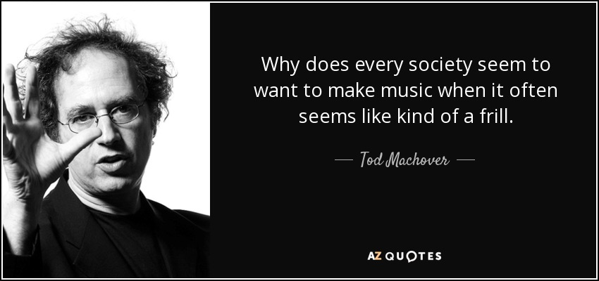 Why does every society seem to want to make music when it often seems like kind of a frill. - Tod Machover