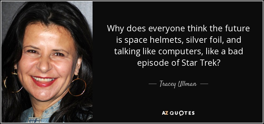 Why does everyone think the future is space helmets, silver foil, and talking like computers, like a bad episode of Star Trek? - Tracey Ullman