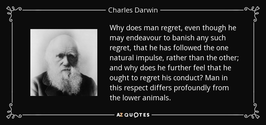 Why does man regret, even though he may endeavour to banish any such regret, that he has followed the one natural impulse, rather than the other; and why does he further feel that he ought to regret his conduct? Man in this respect differs profoundly from the lower animals. - Charles Darwin