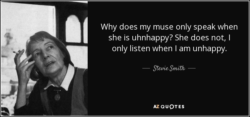 Why does my muse only speak when she is uhnhappy? She does not, I only listen when I am unhappy. - Stevie Smith