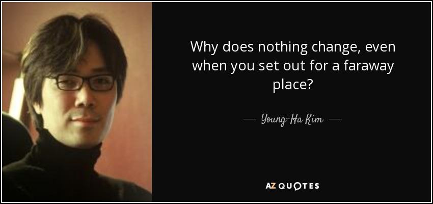 Why does nothing change, even when you set out for a faraway place? - Young-Ha Kim